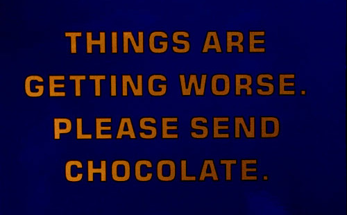 Things are getting worse. Please send chocolate.